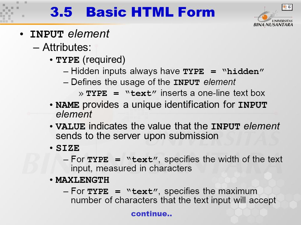 3.5 Basic HTML Form INPUT element –Attributes: TYPE (required) –Hidden inputs always have TYPE = hidden –Defines the usage of the INPUT element »TYPE = text inserts a one-line text box NAME provides a unique identification for INPUT element VALUE indicates the value that the INPUT element sends to the server upon submission SIZE –For TYPE = text , specifies the width of the text input, measured in characters MAXLENGTH –For TYPE = text , specifies the maximum number of characters that the text input will accept continue..