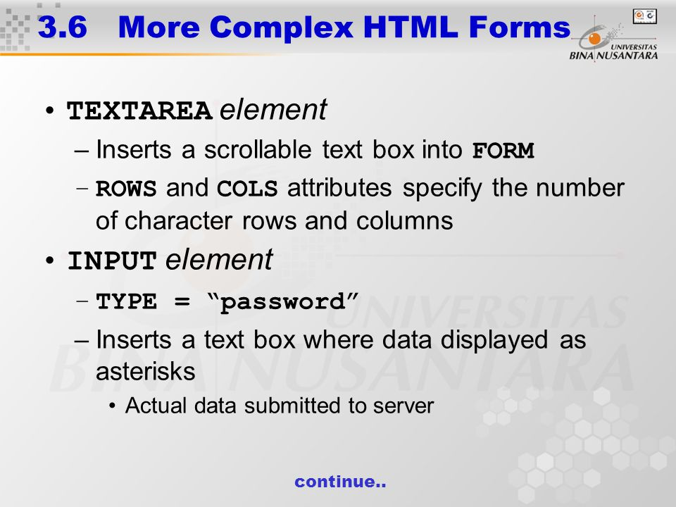 3.6 More Complex HTML Forms TEXTAREA element –Inserts a scrollable text box into FORM –ROWS and COLS attributes specify the number of character rows and columns INPUT element –TYPE = password –Inserts a text box where data displayed as asterisks Actual data submitted to server continue..