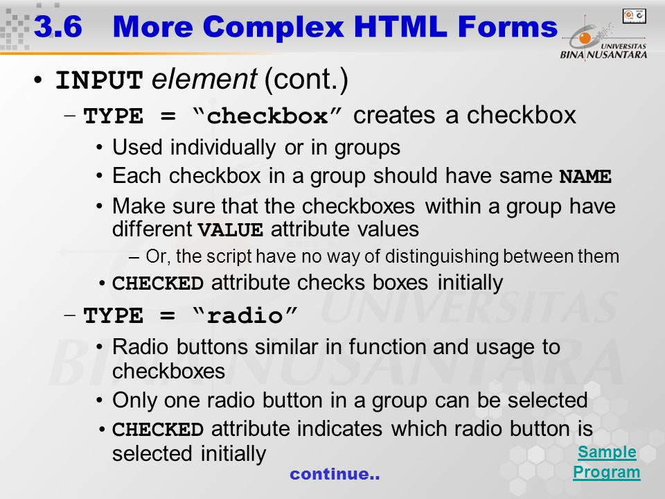 3.6 More Complex HTML Forms INPUT element (cont.) –TYPE = checkbox creates a checkbox Used individually or in groups Each checkbox in a group should have same NAME Make sure that the checkboxes within a group have different VALUE attribute values –Or, the script have no way of distinguishing between them CHECKED attribute checks boxes initially –TYPE = radio Radio buttons similar in function and usage to checkboxes Only one radio button in a group can be selected CHECKED attribute indicates which radio button is selected initially continue..