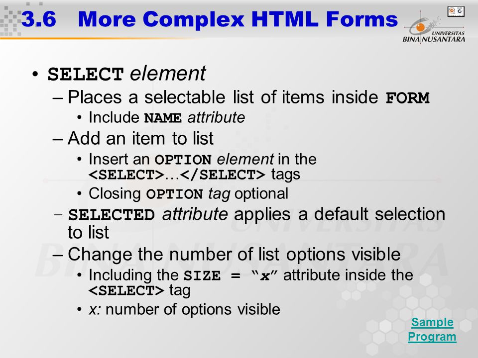 3.6 More Complex HTML Forms SELECT element –Places a selectable list of items inside FORM Include NAME attribute –Add an item to list Insert an OPTION