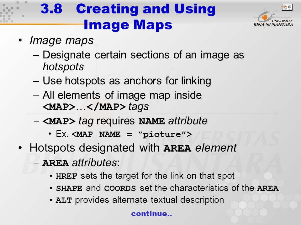 3.8 Creating and Using Image Maps Image maps –Designate certain sections of an image as hotspots –Use hotspots as anchors for linking –All elements of image map inside … tags – tag requires NAME attribute Ex.