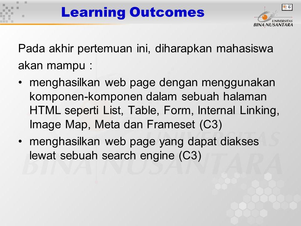 Learning Outcomes Pada akhir pertemuan ini, diharapkan mahasiswa akan mampu : menghasilkan web page dengan menggunakan komponen-komponen dalam sebuah halaman HTML seperti List, Table, Form, Internal Linking, Image Map, Meta dan Frameset (C3) menghasilkan web page yang dapat diakses lewat sebuah search engine (C3)