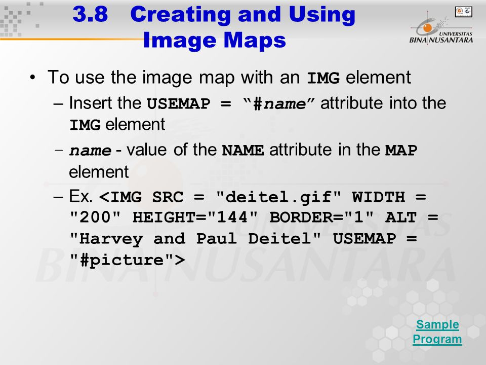 3.8 Creating and Using Image Maps To use the image map with an IMG element –Insert the USEMAP = #name attribute into the IMG element –name - value of the NAME attribute in the MAP element –Ex.