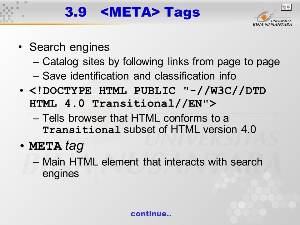 3.9 Tags Search engines –Catalog sites by following links from page to page –Save identification and classification info –Tells browser that HTML conforms to a Transitional subset of HTML version 4.0 META tag –Main HTML element that interacts with search engines continue..