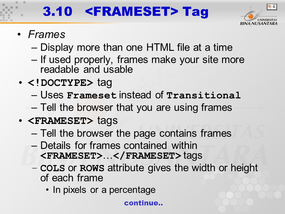 3.10 Tag Frames –Display more than one HTML file at a time –If used properly, frames make your site more readable and usable tag –Uses Frameset instead of Transitional –Tell the browser that you are using frames tags –Tell the browser the page contains frames –Details for frames contained within … tags –COLS or ROWS attribute gives the width or height of each frame In pixels or a percentage continue..