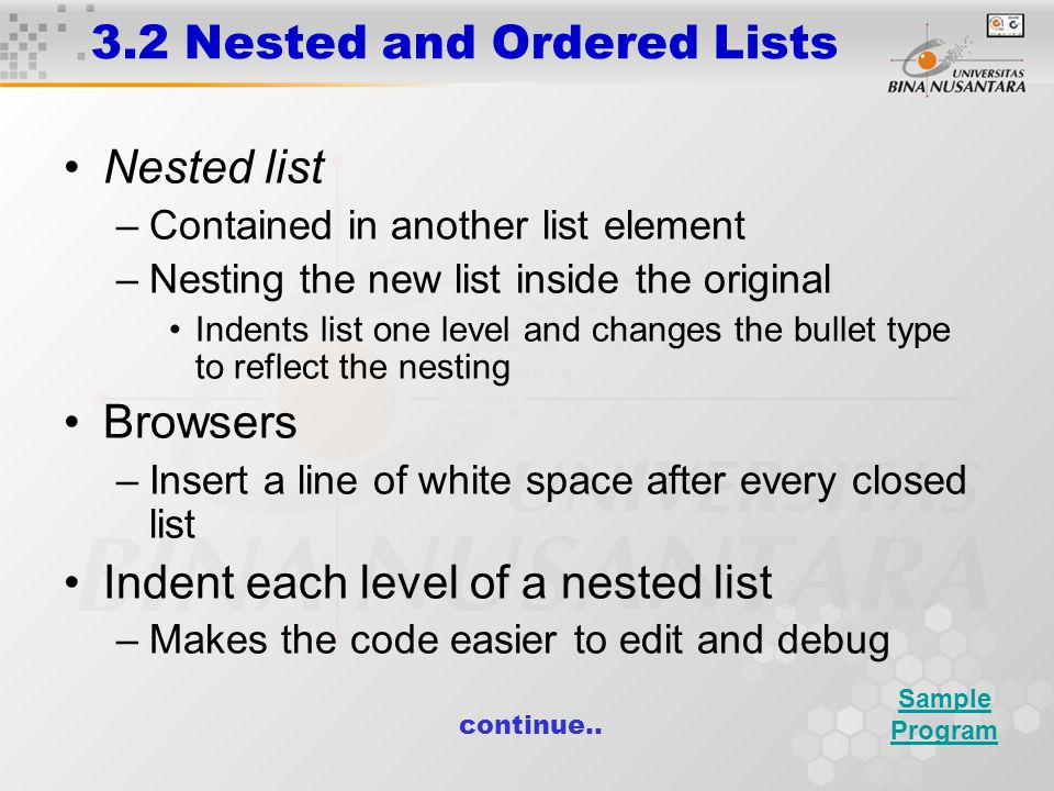 3.2 Nested and Ordered Lists Nested list –Contained in another list element –Nesting the new list inside the original Indents list one level and changes the bullet type to reflect the nesting Browsers –Insert a line of white space after every closed list Indent each level of a nested list –Makes the code easier to edit and debug Sample Program continue..