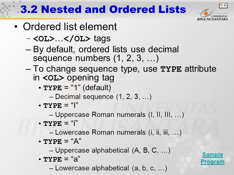 Ordered list element – … tags –By default, ordered lists use decimal sequence numbers (1, 2, 3, …) –To change sequence type, use TYPE attribute in opening tag TYPE = 1 (default) –Decimal sequence (1, 2, 3, …) TYPE = I –Uppercase Roman numerals (I, II, III, …) TYPE = i –Lowercase Roman numerals (i, ii, iii, …) TYPE = A –Uppercase alphabetical (A, B, C, …) TYPE = a –Lowercase alphabetical (a, b, c, …) 3.2 Nested and Ordered Lists Sample Program