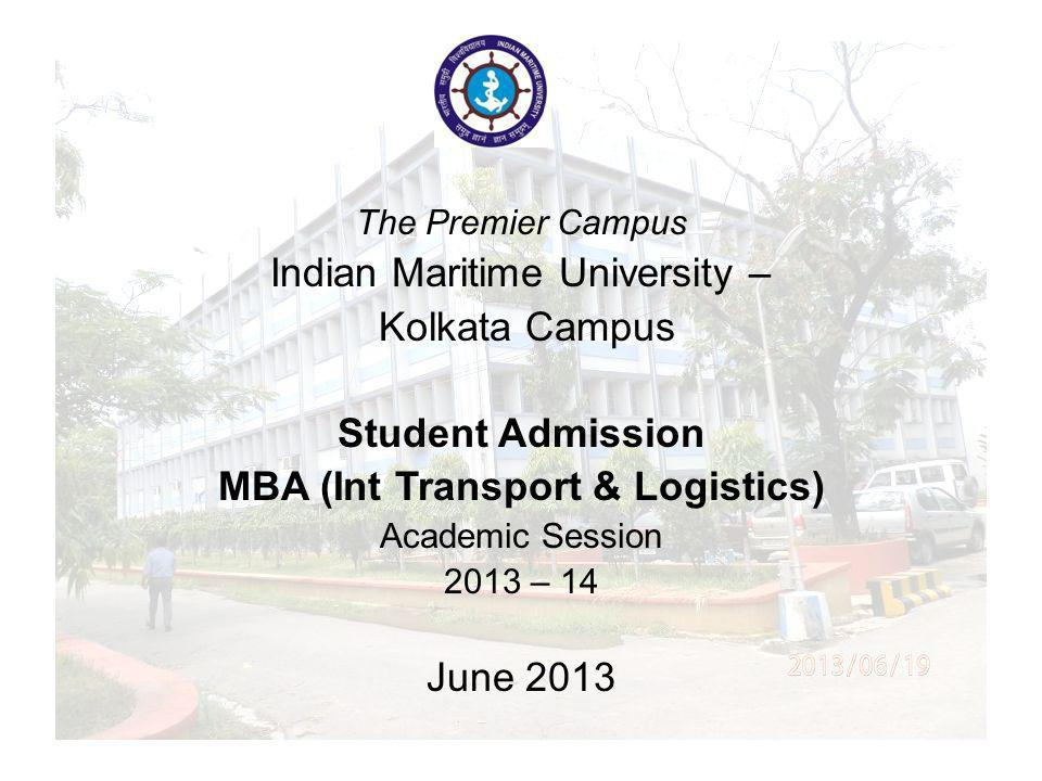 The Legacy Campus Indian Maritime University – Kolkata Campus Student Admission MBA (Logistics) Academic Session 2013 – 14 June 2013 The Premier Campus Indian Maritime University – Kolkata Campus Student Admission MBA (Int Transport & Logistics) Academic Session 2013 – 14 June 2013