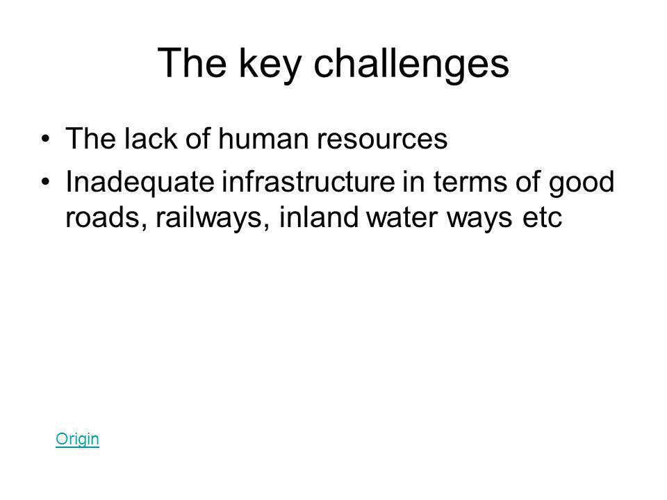 The key challenges The lack of human resources Inadequate infrastructure in terms of good roads, railways, inland water ways etc Origin