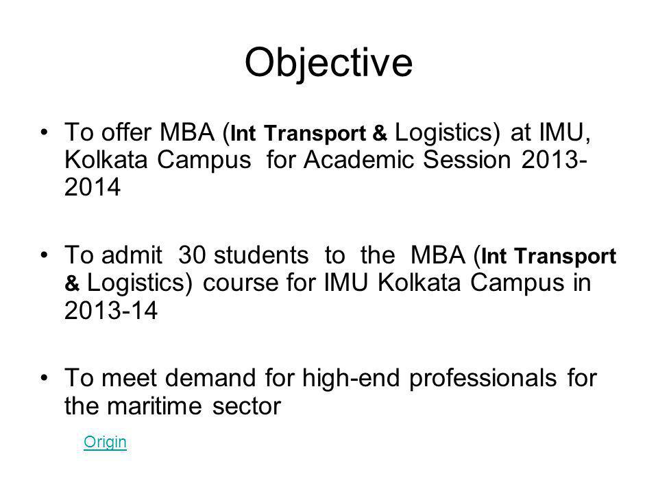 Objective To offer MBA ( Int Transport & Logistics) at IMU, Kolkata Campus for Academic Session 2013- 2014 To admit 30 students to the MBA ( Int Transport & Logistics) course for IMU Kolkata Campus in 2013-14 To meet demand for high-end professionals for the maritime sector Origin