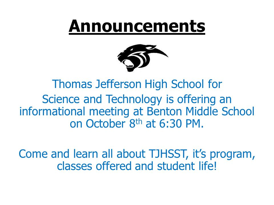 Announcements Thomas Jefferson High School for Science and Technology is offering an informational meeting at Benton Middle School on October 8 th at 6:30 PM.