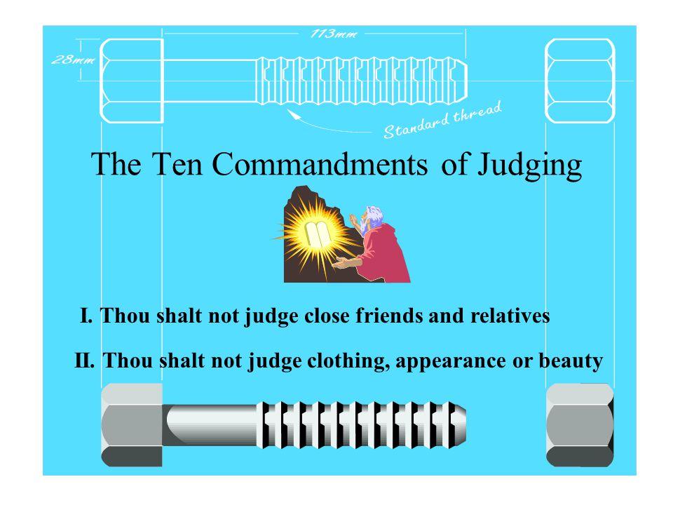The Ten Commandments of Judging I. Thou shalt not judge close friends and relatives II.