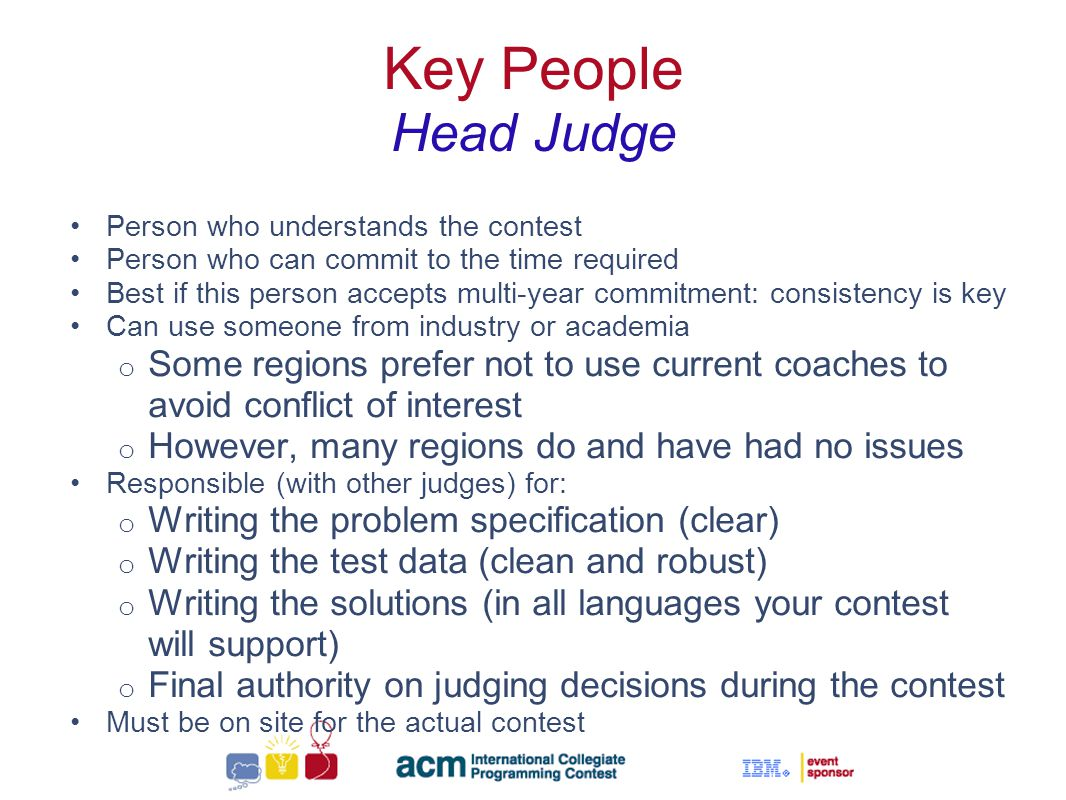 Sallie Henry Key People Head Judge Person who understands the contest Person who can commit to the time required Best if this person accepts multi-year commitment: consistency is key Can use someone from industry or academia o Some regions prefer not to use current coaches to avoid conflict of interest o However, many regions do and have had no issues Responsible (with other judges) for: o Writing the problem specification (clear) o Writing the test data (clean and robust) o Writing the solutions (in all languages your contest will support) o Final authority on judging decisions during the contest Must be on site for the actual contest