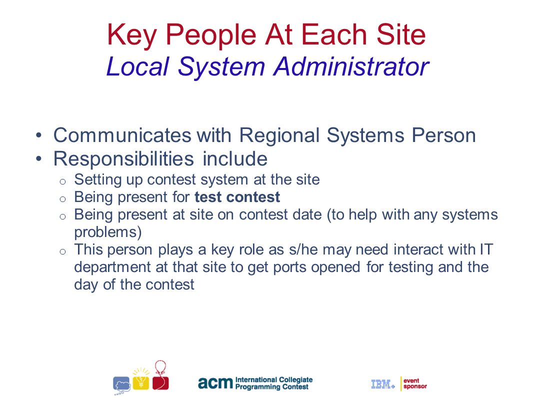 Sallie Henry Key People At Each Site Local System Administrator Communicates with Regional Systems Person Responsibilities include o Setting up contest system at the site o Being present for test contest o Being present at site on contest date (to help with any systems problems) o This person plays a key role as s/he may need interact with IT department at that site to get ports opened for testing and the day of the contest