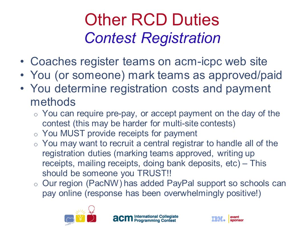 Sallie Henry Other RCD Duties Contest Registration Coaches register teams on acm-icpc web site You (or someone) mark teams as approved/paid You determine registration costs and payment methods o You can require pre-pay, or accept payment on the day of the contest (this may be harder for multi-site contests) o You MUST provide receipts for payment o You may want to recruit a central registrar to handle all of the registration duties (marking teams approved, writing up receipts, mailing receipts, doing bank deposits, etc) – This should be someone you TRUST!.