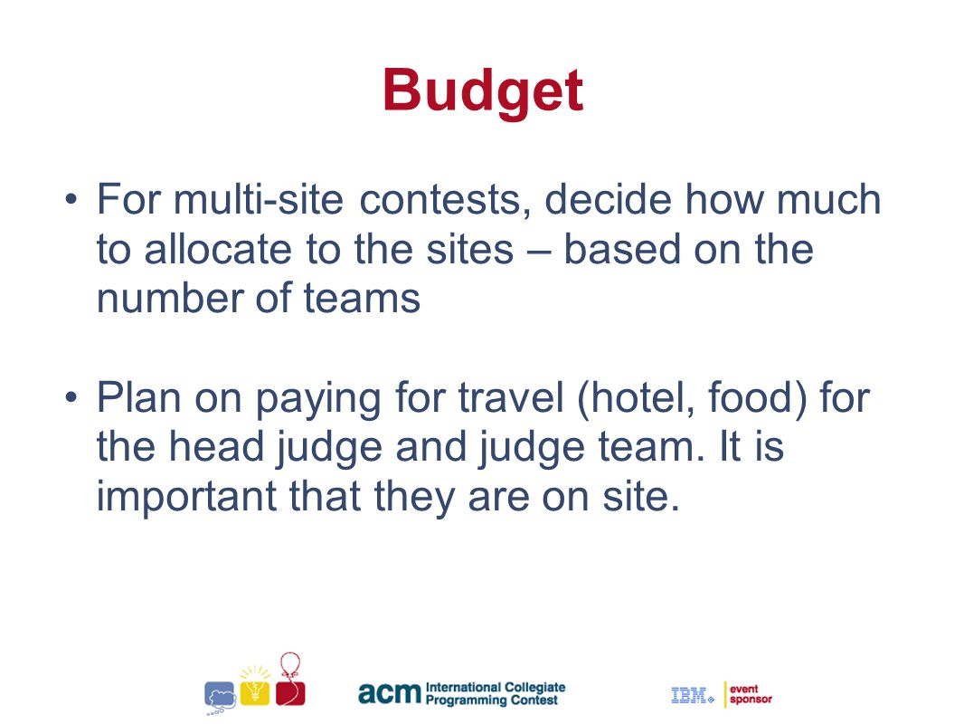 Sallie Henry Budget For multi-site contests, decide how much to allocate to the sites – based on the number of teams Plan on paying for travel (hotel, food) for the head judge and judge team.