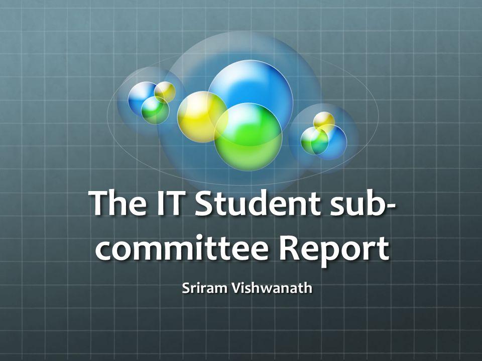 The IT Student sub- committee Report Sriram Vishwanath Sriram Vishwanath