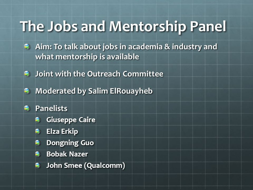 The Jobs and Mentorship Panel Aim: To talk about jobs in academia & industry and what mentorship is available Joint with the Outreach Committee Moderated by Salim ElRouayheb Panelists Giuseppe Caire Elza Erkip Dongning Guo Bobak Nazer John Smee (Qualcomm)