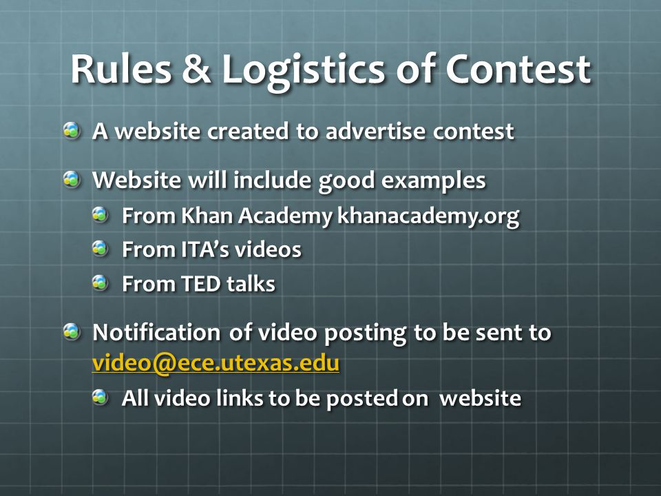 Rules & Logistics of Contest A website created to advertise contest Website will include good examples From Khan Academy khanacademy.org From ITA's videos From TED talks Notification of video posting to be sent to video@ece.utexas.edu video@ece.utexas.edu All video links to be posted on website