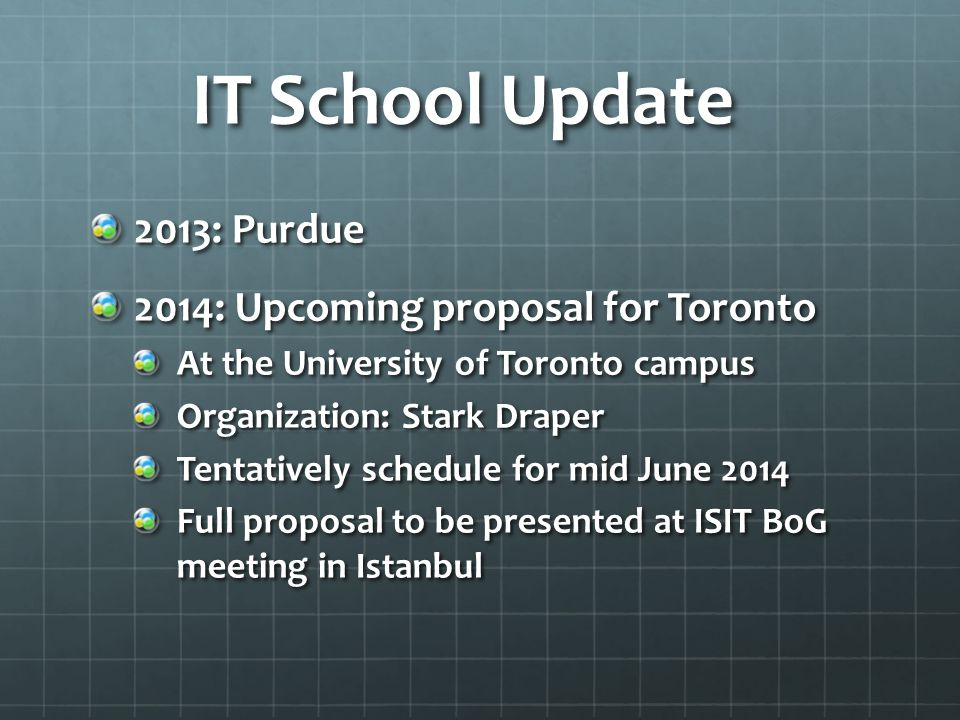 IT School Update 2013: Purdue 2014: Upcoming proposal for Toronto At the University of Toronto campus Organization: Stark Draper Tentatively schedule for mid June 2014 Full proposal to be presented at ISIT BoG meeting in Istanbul