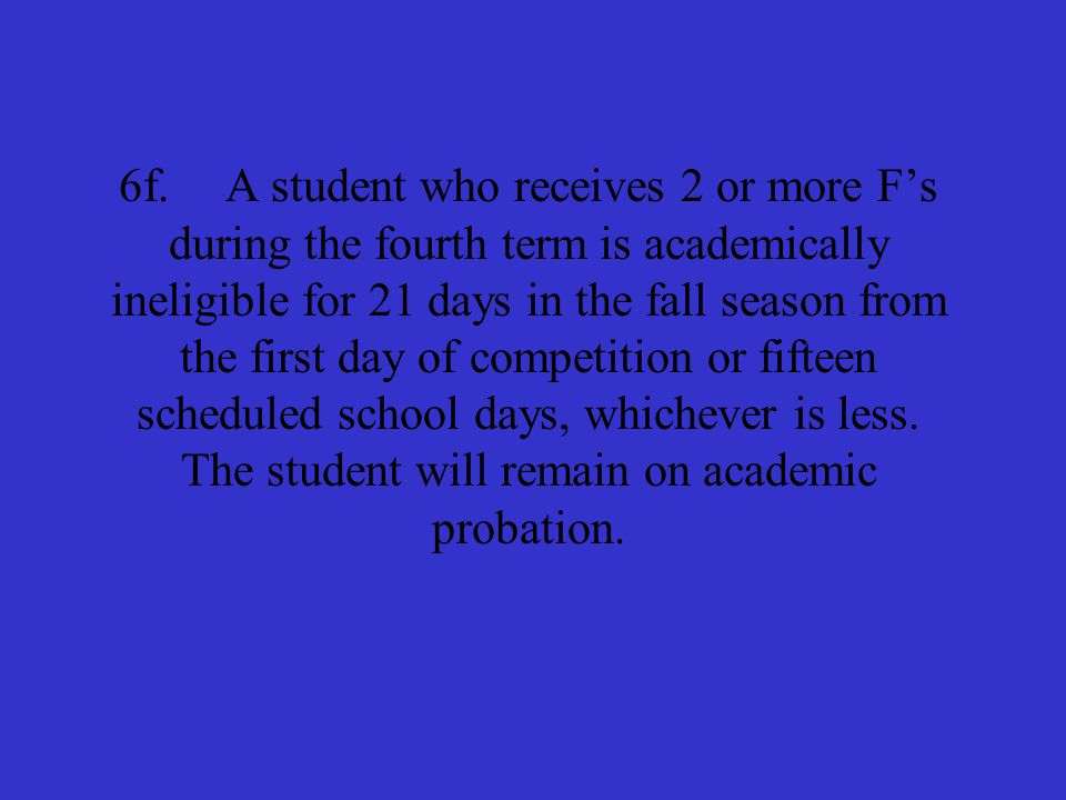 5f.A student who receives an F in the fourth term is academically ineligible for 10% (rounded up) of the scheduled competitions during the fall season.