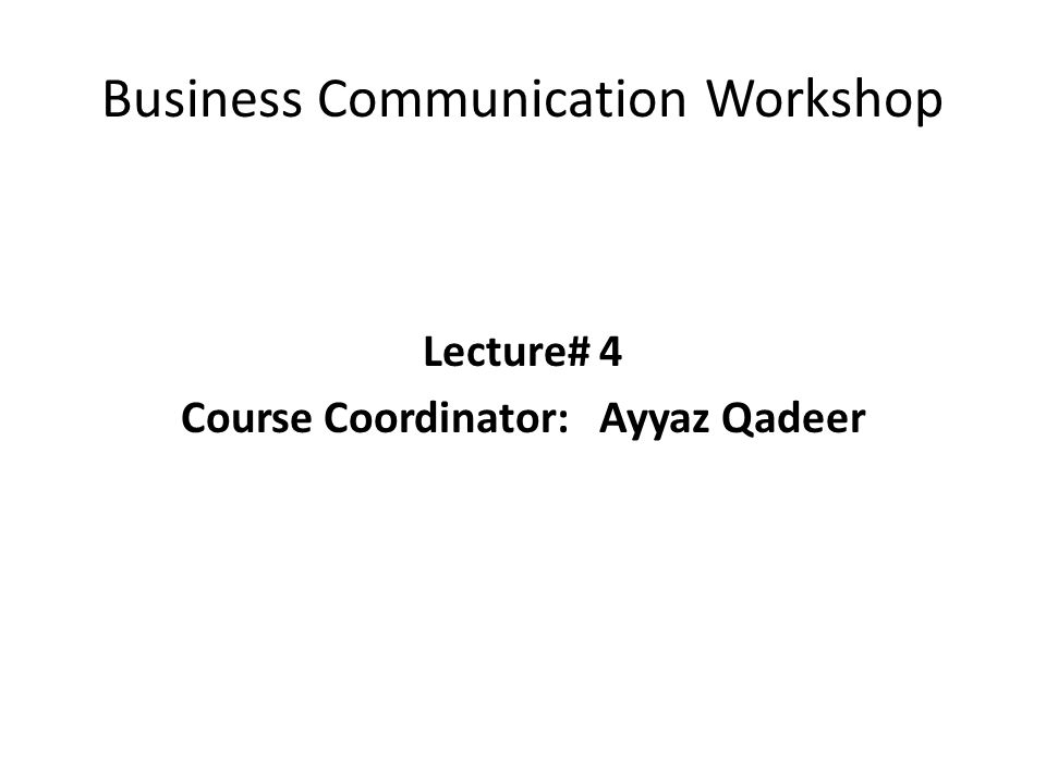 Business Communication Workshop Lecture# 4 Course Coordinator:Ayyaz Qadeer