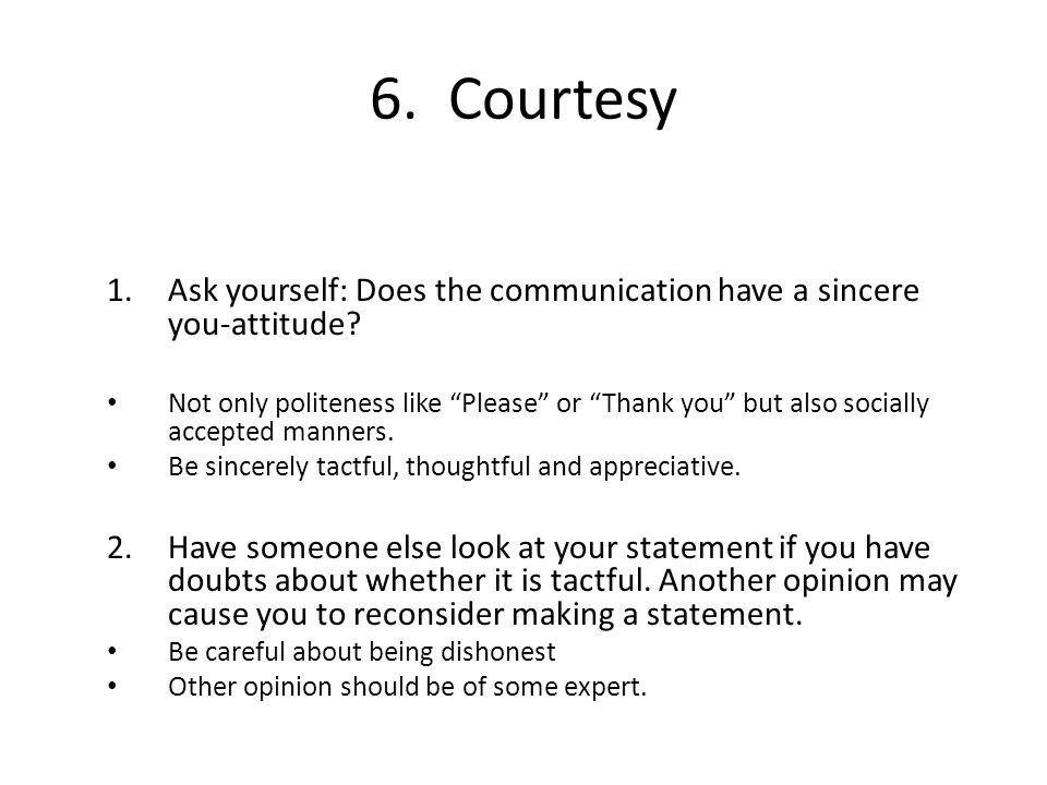 "6.Courtesy 1.Ask yourself: Does the communication have a sincere you-attitude? Not only politeness like ""Please"" or ""Thank you"" but also socially acce"