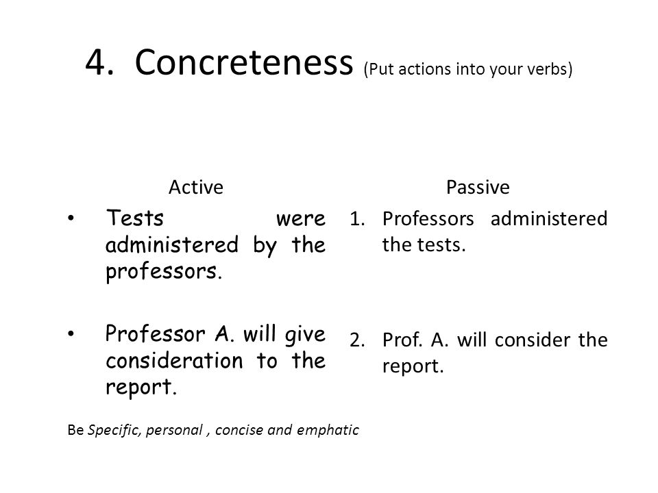 4.Concreteness (Put actions into your verbs) Active Tests were administered by the professors. Professor A. will give consideration to the report. Pas