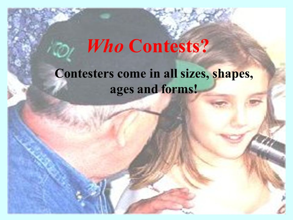 Who Contests? Contesters come in all sizes, shapes, ages and forms!