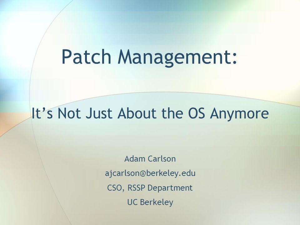 Patch Management: It's Not Just About the OS Anymore Adam Carlson ajcarlson@berkeley.edu CSO, RSSP Department UC Berkeley