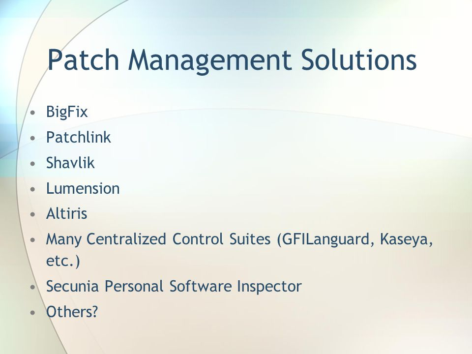 Patch Management Solutions BigFix Patchlink Shavlik Lumension Altiris Many Centralized Control Suites (GFILanguard, Kaseya, etc.) Secunia Personal Software Inspector Others?
