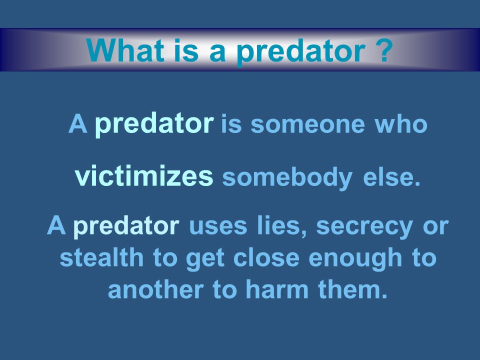 What is a predator .A predator is someone who victimizes somebody else.