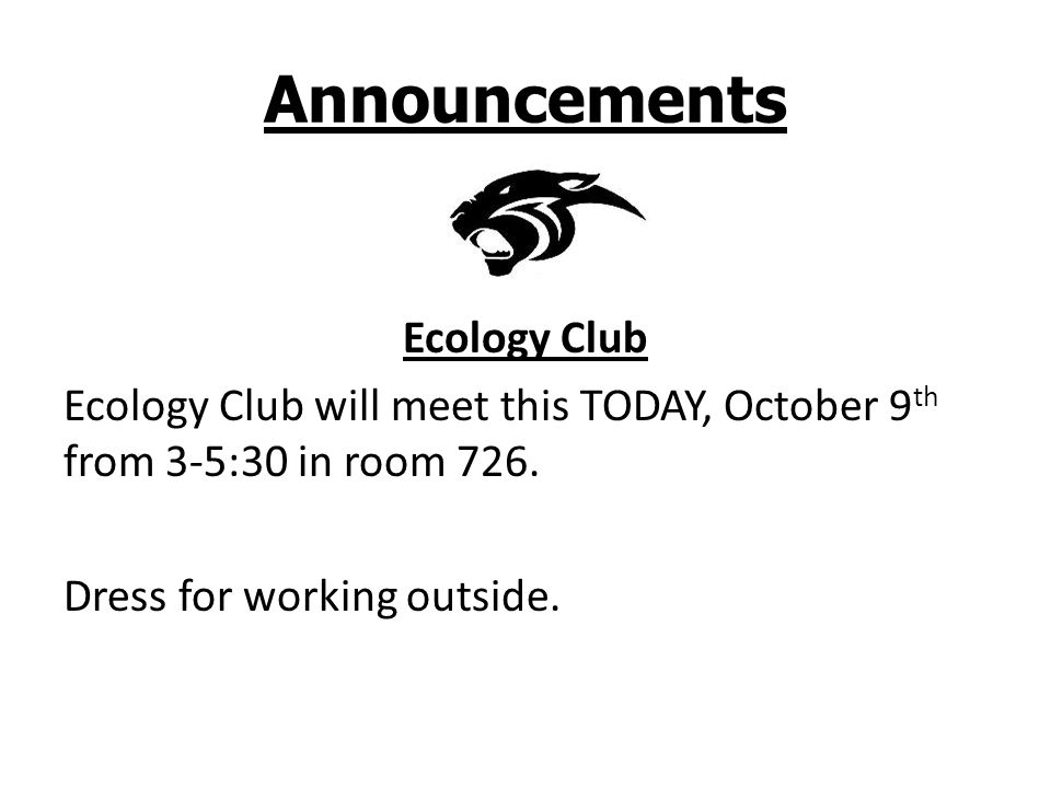 Announcements Ecology Club Ecology Club will meet this TODAY, October 9 th from 3-5:30 in room 726. Dress for working outside.