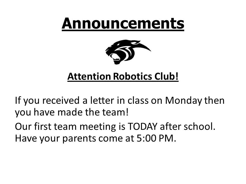 Announcements Attention Robotics Club! If you received a letter in class on Monday then you have made the team! Our first team meeting is TODAY after