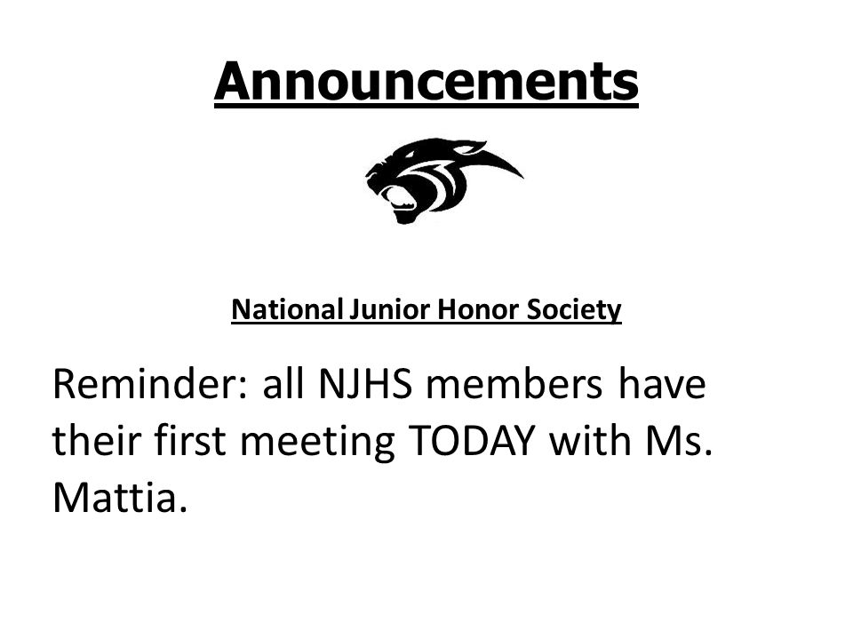 Announcements National Junior Honor Society Reminder: all NJHS members have their first meeting TODAY with Ms. Mattia.