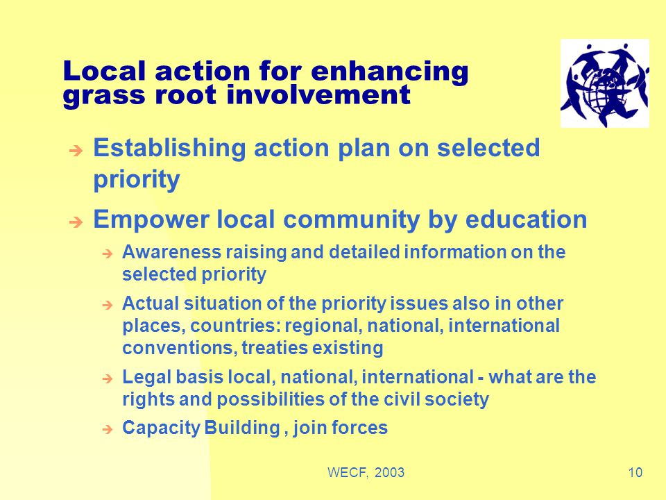 WECF, 200310 Local action for enhancing grass root involvement  Establishing action plan on selected priority  Empower local community by education  Awareness raising and detailed information on the selected priority  Actual situation of the priority issues also in other places, countries: regional, national, international conventions, treaties existing  Legal basis local, national, international - what are the rights and possibilities of the civil society  Capacity Building, join forces