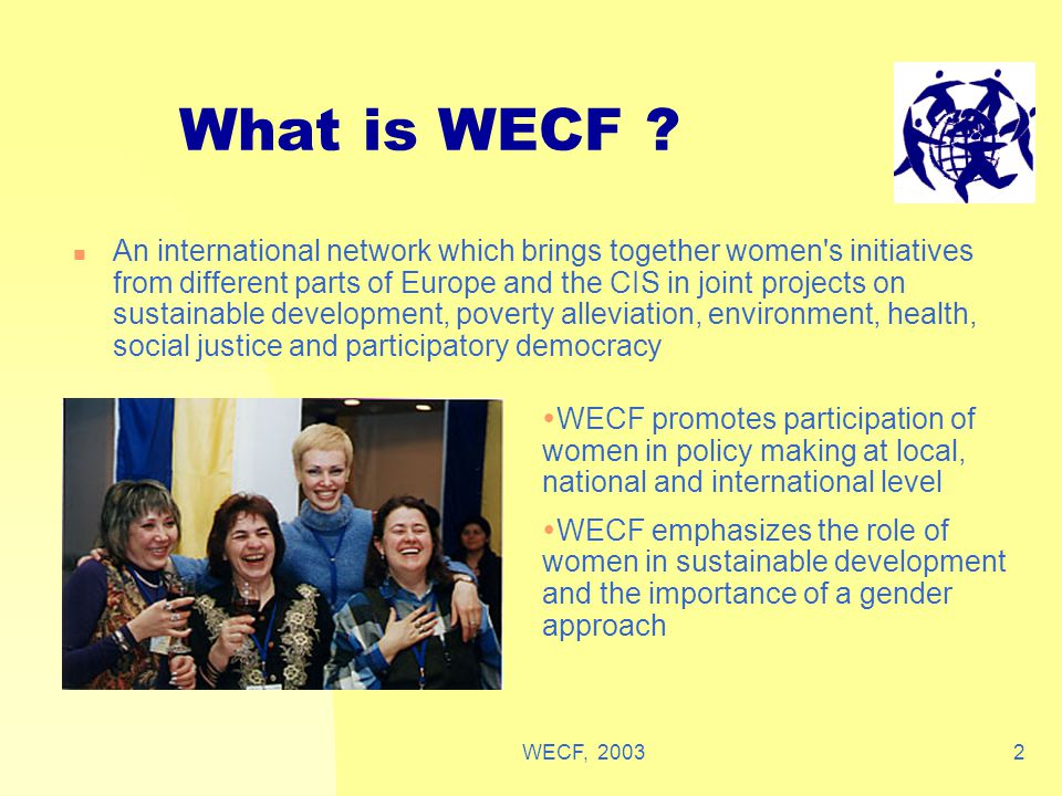 WECF, 200313 WECF's strategy Women should choose what is important in their communities, where they can reach results Our strengths: giving LOCAL projects a voice at the international level But only effective if we cooperate at regional, national and international level Grass-root work and empowerment is the basis, but join forces for effective lobbying Example: European Women's Conference in preparation of WSSD, March 02 Prague: worked together on 8 themes, local groups, under umbrella of Sustainable Development