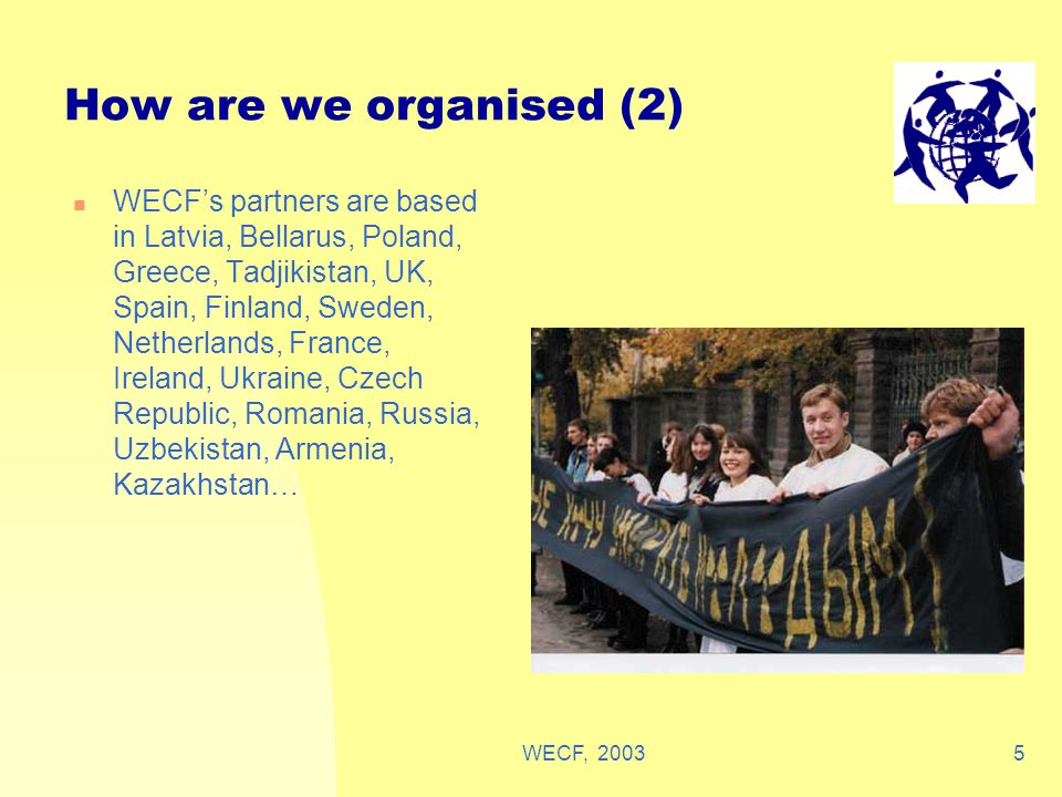 WECF, 20035 How are we organised (2) WECF's partners are based in Latvia, Bellarus, Poland, Greece, Tadjikistan, UK, Spain, Finland, Sweden, Netherlands, France, Ireland, Ukraine, Czech Republic, Romania, Russia, Uzbekistan, Armenia, Kazakhstan…