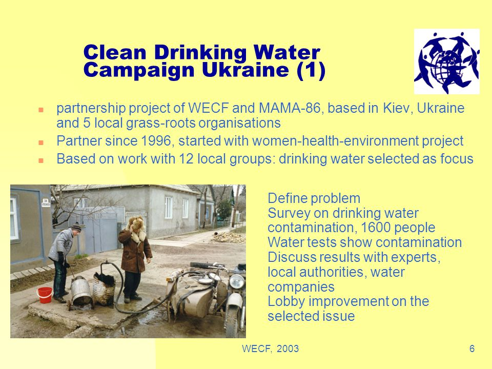 WECF, 20036 Clean Drinking Water Campaign Ukraine (1) partnership project of WECF and MAMA-86, based in Kiev, Ukraine and 5 local grass-roots organisations Partner since 1996, started with women-health-environment project Based on work with 12 local groups: drinking water selected as focus Define problem Survey on drinking water contamination, 1600 people Water tests show contamination Discuss results with experts, local authorities, water companies Lobby improvement on the selected issue