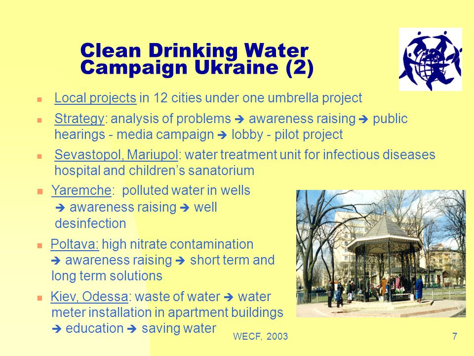 WECF, 20037 Clean Drinking Water Campaign Ukraine (2) Local projects in 12 cities under one umbrella project Strategy: analysis of problems  awareness raising  public hearings - media campaign  lobby - pilot project Sevastopol, Mariupol: water treatment unit for infectious diseases hospital and children's sanatorium Yaremche: polluted water in wells  awareness raising  well desinfection Poltava: high nitrate contamination  awareness raising  short term and long term solutions Kiev, Odessa: waste of water  water meter installation in apartment buildings  education  saving water