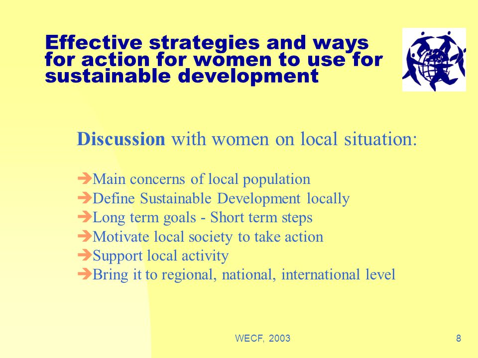 WECF, 20038 Effective strategies and ways for action for women to use for sustainable development Discussion with women on local situation:  Main concerns of local population  Define Sustainable Development locally  Long term goals - Short term steps  Motivate local society to take action  Support local activity  Bring it to regional, national, international level