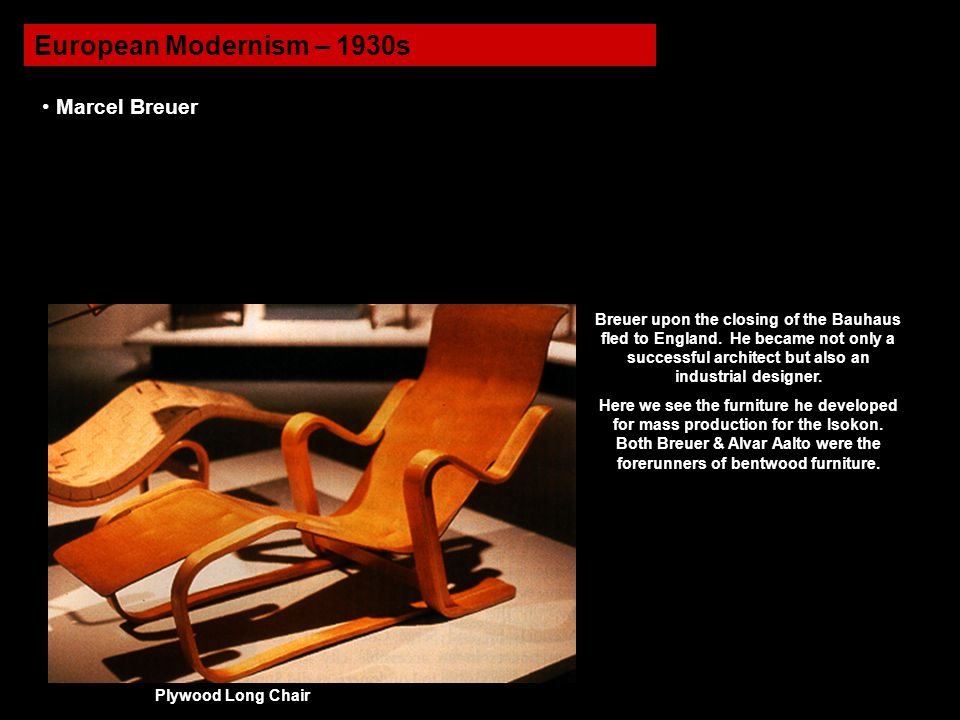 European Modernism – 1930s Marcel Breuer Breuer upon the closing of the Bauhaus fled to England. He became not only a successful architect but also an