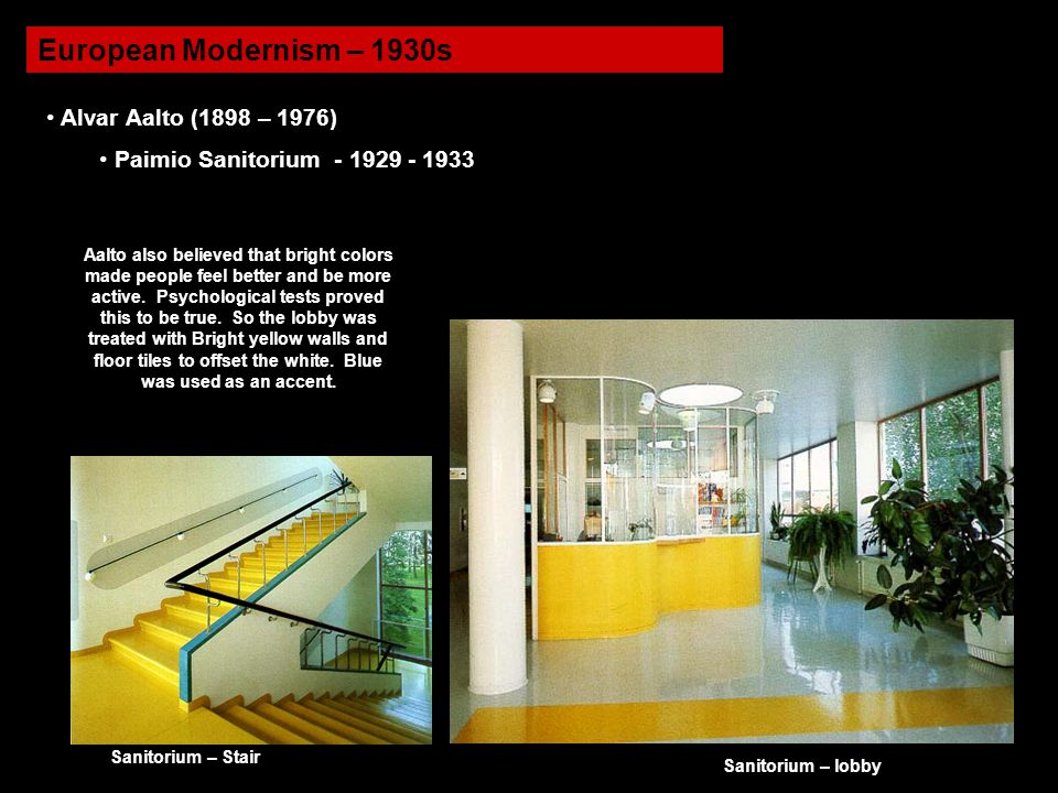 European Modernism – 1930s Alvar Aalto (1898 – 1976) Paimio Sanitorium - 1929 - 1933 Aalto also believed that bright colors made people feel better an