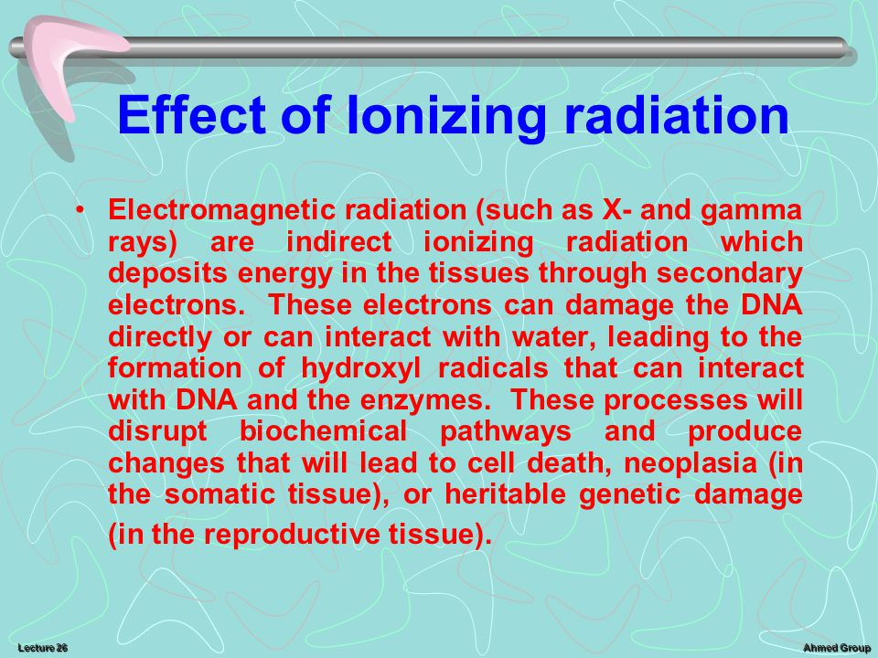 Ahmed Group Lecture 26 Effect of Ionizing radiation Electromagnetic radiation (such as X- and gamma rays) are indirect ionizing radiation which deposits energy in the tissues through secondary electrons.