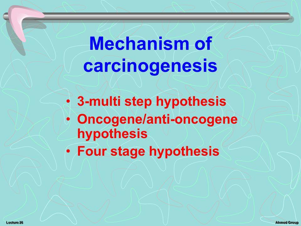 Ahmed Group Lecture 26 Mechanism of carcinogenesis 3-multi step hypothesis Oncogene/anti-oncogene hypothesis Four stage hypothesis