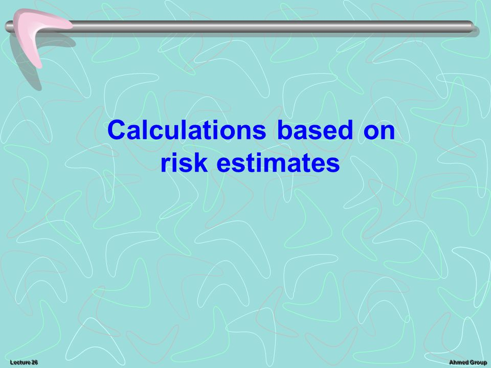 Ahmed Group Lecture 26 Calculations based on risk estimates