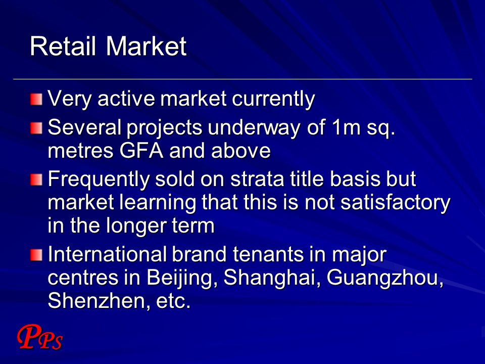 PPSPPS Retail Market Very active market currently Several projects underway of 1m sq. metres GFA and above Frequently sold on strata title basis but m