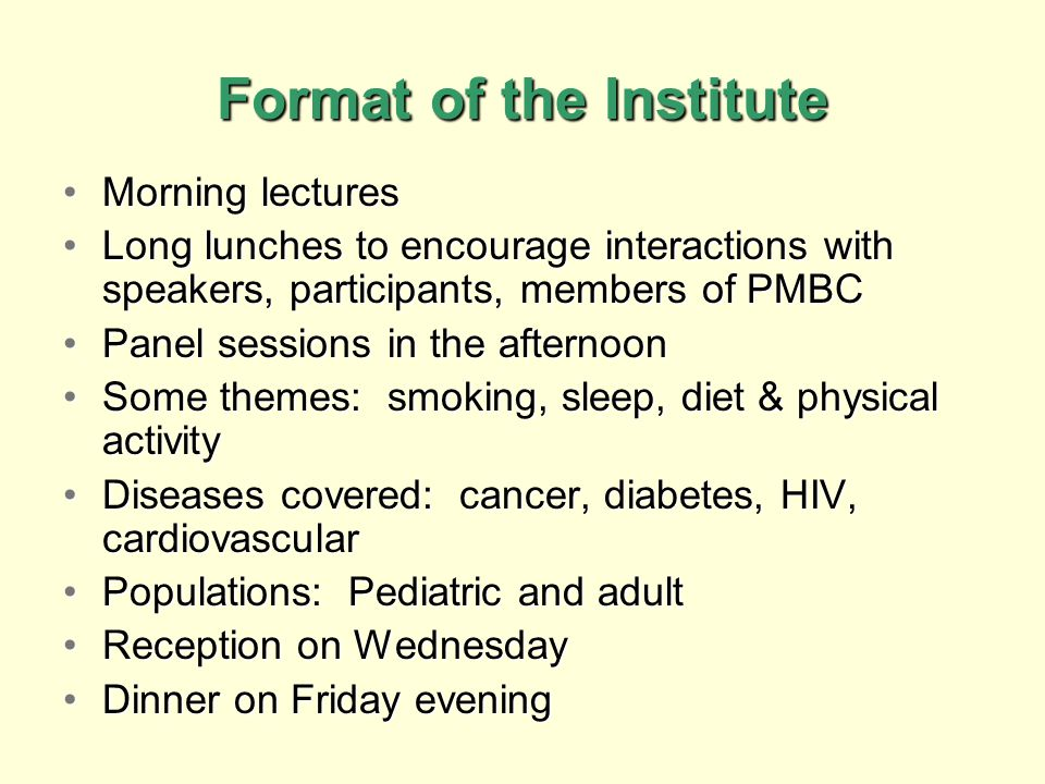 Format of the Institute Morning lecturesMorning lectures Long lunches to encourage interactions with speakers, participants, members of PMBCLong lunches to encourage interactions with speakers, participants, members of PMBC Panel sessions in the afternoonPanel sessions in the afternoon Some themes: smoking, sleep, diet & physical activitySome themes: smoking, sleep, diet & physical activity Diseases covered: cancer, diabetes, HIV, cardiovascularDiseases covered: cancer, diabetes, HIV, cardiovascular Populations: Pediatric and adultPopulations: Pediatric and adult Reception on WednesdayReception on Wednesday Dinner on Friday eveningDinner on Friday evening