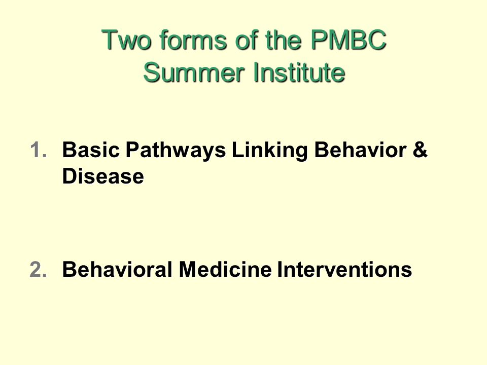 Two forms of the PMBC Summer Institute 1.Basic Pathways Linking Behavior & Disease 2.Behavioral Medicine Interventions
