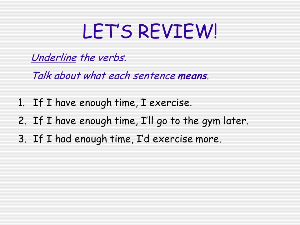 LET'S REVIEW! 1.If I have enough time, I exercise. 2.If I have enough time, I'll go to the gym later. 3.If I had enough time, I'd exercise more. Under